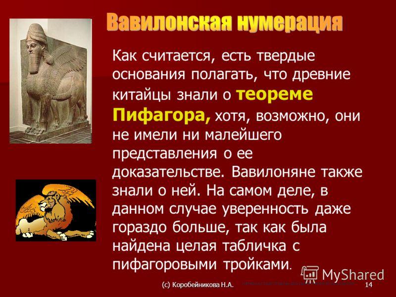Как считается, есть твердые основания полагать, что древние китайцы знали о теореме Пифагора, хотя, возможно, они не имели ни малейшего представления о ее доказательстве. Вавилоняне также знали о ней. На самом деле, в данном случае уверенность даже г