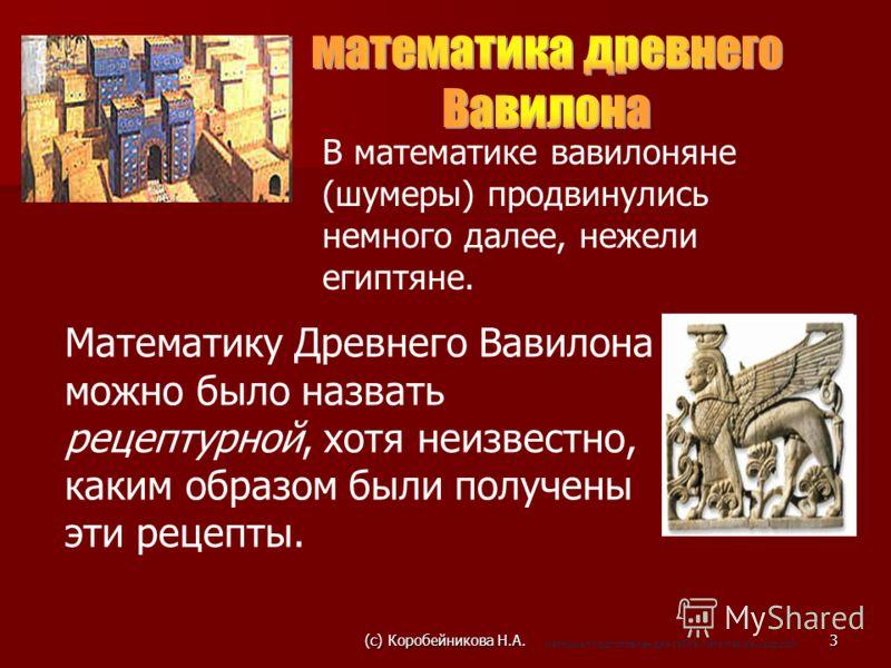 В математике вавилоняне (шумеры) продвинулись немного далее, нежели египтяне. Математику Древнего Вавилона можно было назвать рецептурной, хотя неизвестно, каким образом были получены эти рецепты. 3(c) Коробейникова Н.А. материал подготовлен для сайт