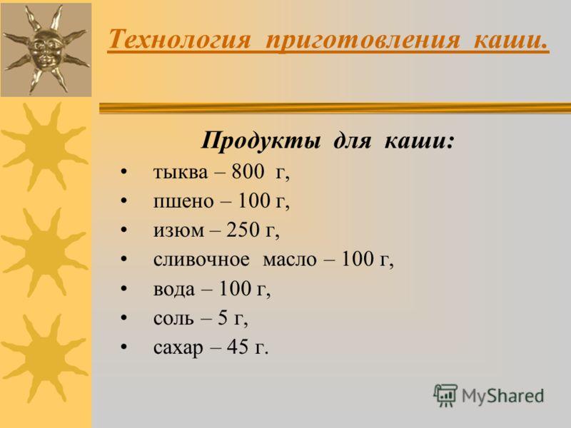 Технология приготовления каши. Продукты для каши: тыква – 800 г, пшено – 100 г, изюм – 250 г, сливочное масло – 100 г, вода – 100 г, соль – 5 г, сахар – 45 г.