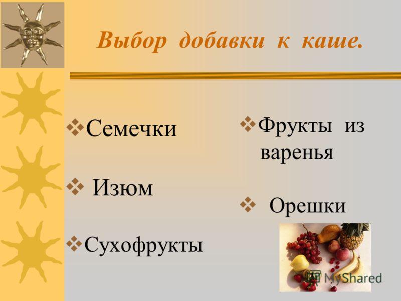 Выбор добавки к каше. Семечки Изюм Сухофрукты Фрукты из варенья Орешки