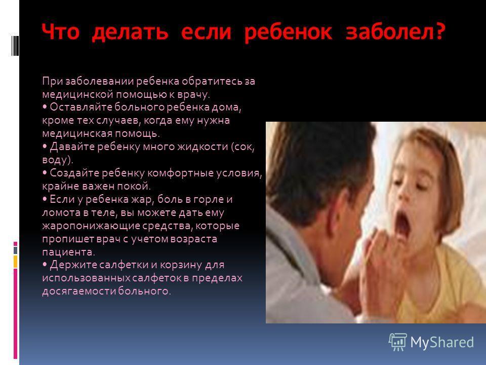 Что делать если ребенок заболел? При заболевании ребенка обратитесь за медицинской помощью к врачу. Оставляйте больного ребенка дома, кроме тех случаев, когда ему нужна медицинская помощь. Давайте ребенку много жидкости (сок, воду). Создайте ребенку