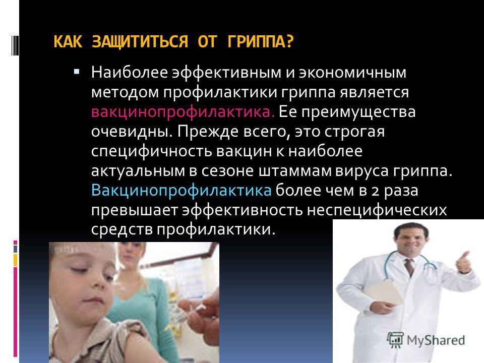 КАК ЗАЩИТИТЬСЯ ОТ ГРИППА? Наиболее эффективным и экономичным методом профилактики гриппа является вакцинопрофилактика. Ее преимущества очевидны. Прежде всего, это строгая специфичность вакцин к наиболее актуальным в сезоне штаммам вируса гриппа. Вакц