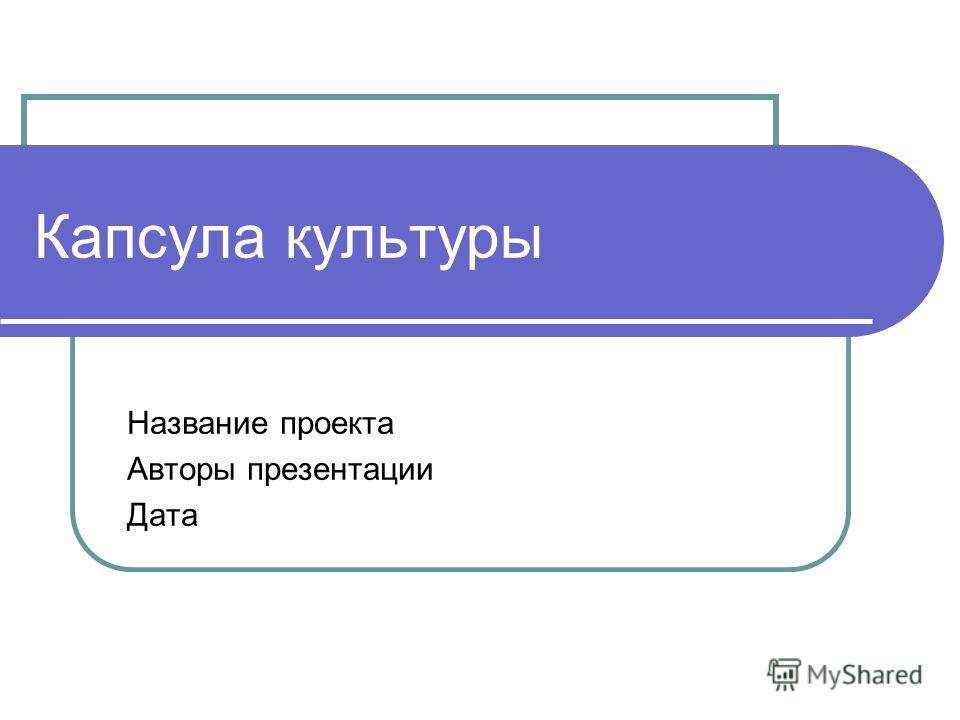 Капсула культуры Название проекта Авторы презентации Дата