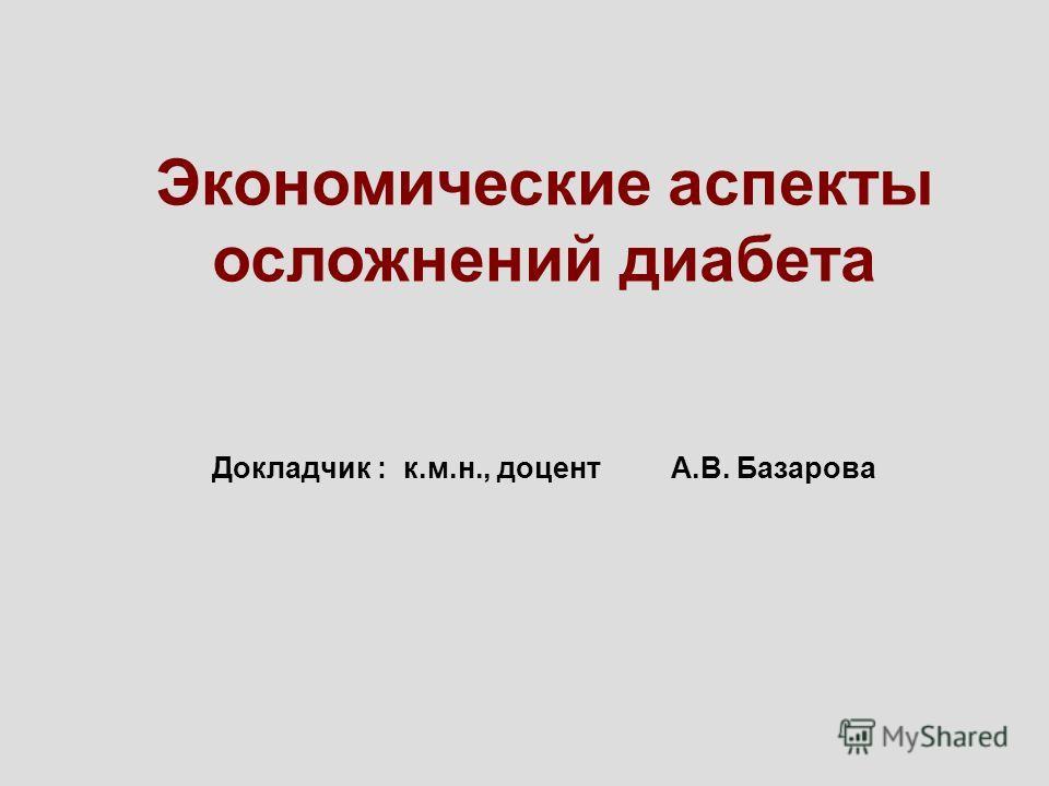 Экономические аспекты осложнений диабета Докладчик : к.м.н., доцент А.В. Базарова