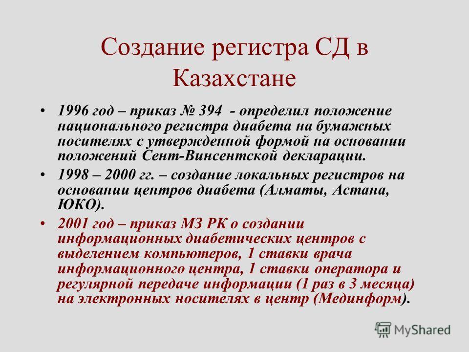 Создание регистра СД в Казахстане 1996 год – приказ 394 - определил положение национального регистра диабета на бумажных носителях с утвержденной формой на основании положений Сент-Винсентской декларации. 1998 – 2000 гг. – создание локальных регистро