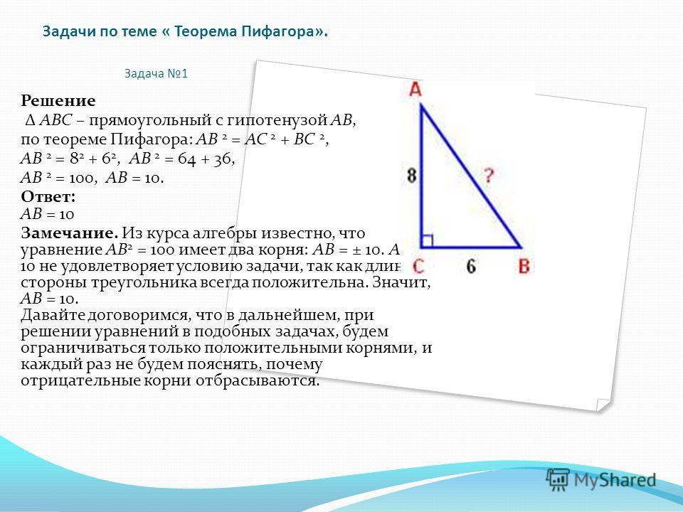 Задачи по теме « Теорема Пифагора». Задача 1 Решение Δ АВС – прямоугольный с гипотенузой АВ, по теореме Пифагора: АВ 2 = АС 2 + ВС 2, АВ 2 = 8 2 + 6 2, АВ 2 = 64 + 36, АВ 2 = 100, АВ = 10. Ответ: АВ = 10 Замечание. Из курса алгебры известно, что урав