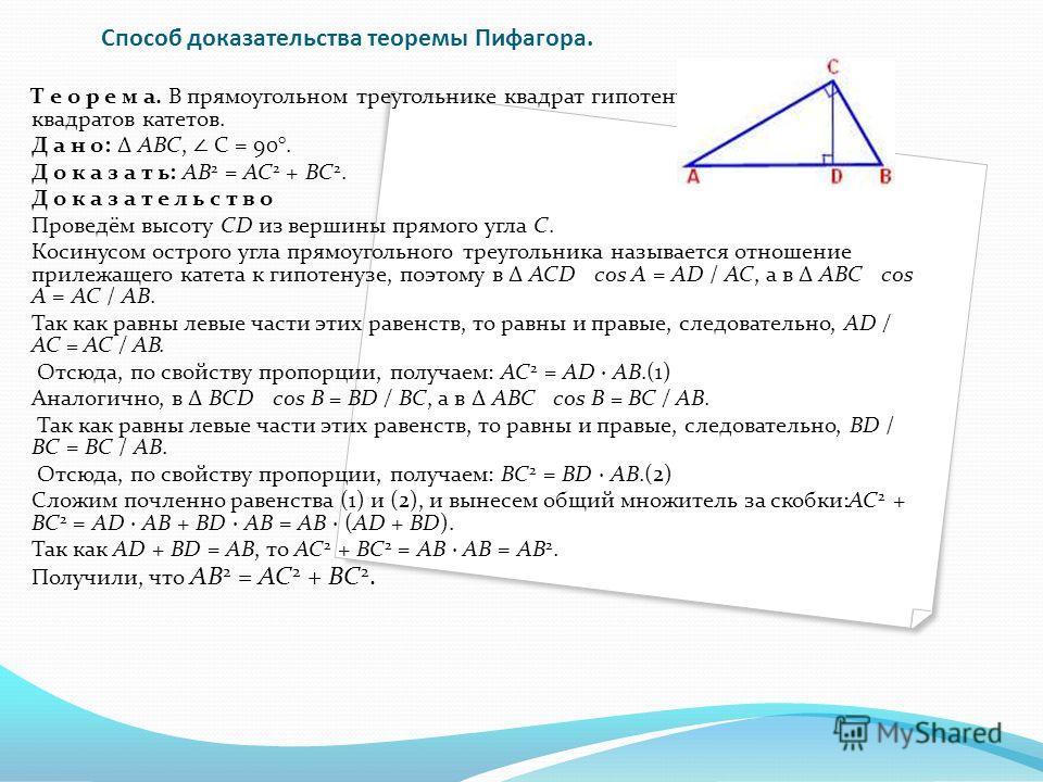 Cпособ доказательства теоремы Пифагора. Т е о р е м а. В прямоугольном треугольнике квадрат гипотенузы равен сумме квадратов катетов. Д а н о: Δ АВС, С = 90°. Д о к а з а т ь: АВ 2 = АС 2 + ВС 2. Д о к а з а т е л ь с т в о Проведём высоту CD из верш
