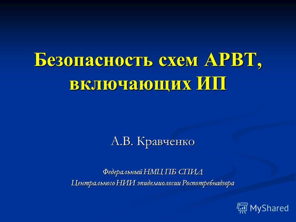Безопасность схем АРВТ, включающих ИП А.В. Кравченко Федеральный НМЦ ПБ СПИД Центрального НИИ эпидемиологии Роспотребнадзора