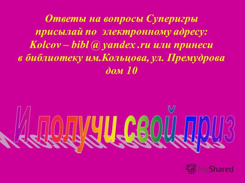 Ответы на вопросы Суперигры присылай по электронному адресу: Kolcov – bibl @ yandex.ru или принеси в библиотеку им.Кольцова, ул. Премудрова дом 10