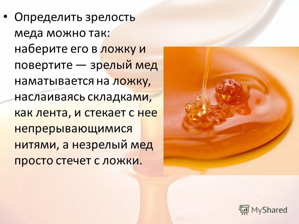 Определить зрелость меда можно так: наберите его в ложку и повертите зрелый мед наматывается на ложку, наслаиваясь складками, как лента, и стекает с нее непрерывающимися нитями, а незрелый мед просто стечет с ложки.