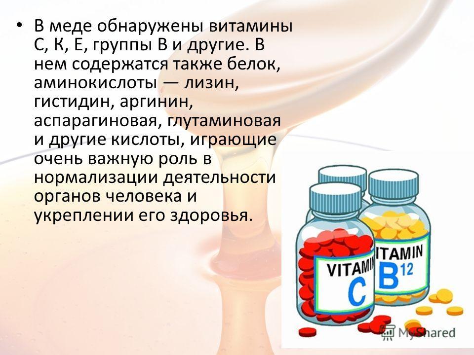 В меде обнаружены витамины С, К, Е, группы В и другие. В нем содержатся также белок, аминокислоты лизин, гистидин, аргинин, аспарагиновая, глутаминовая и другие кислоты, играющие очень важную роль в нормализации деятельности органов человека и укрепл