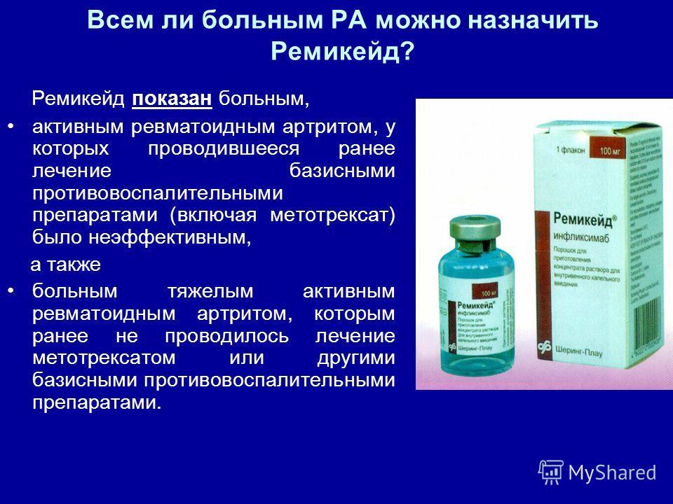 Всем ли больным РА можно назначить Ремикейд? Ремикейд показан больным, активным ревматоидным артритом, у которых проводившееся ранее лечение базисными противовоспалительными препаратами (включая метотрексат) было неэффективным, а также больным тяжелы