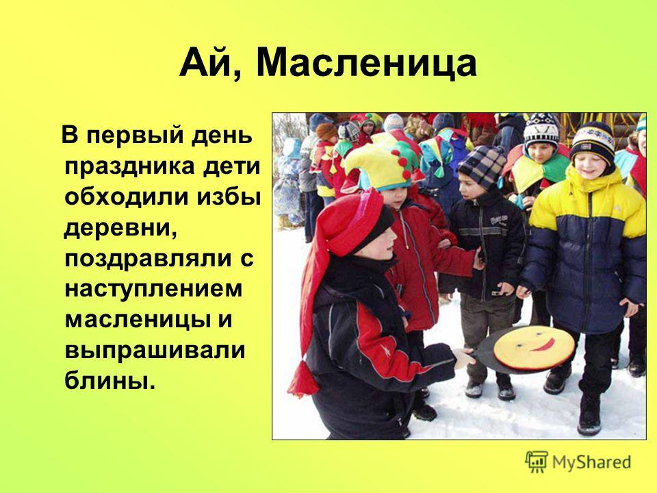 Ай, Масленица В первый день праздника дети обходили избы деревни, поздравляли с наступлением масленицы и выпрашивали блины.