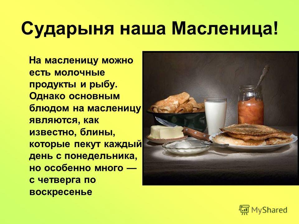 Сударыня наша Масленица! На масленицу можно есть молочные продукты и рыбу. Однако основным блюдом на масленицу являются, как известно, блины, которые пекут каждый день с понедельника, но особенно много с четверга по воскресенье