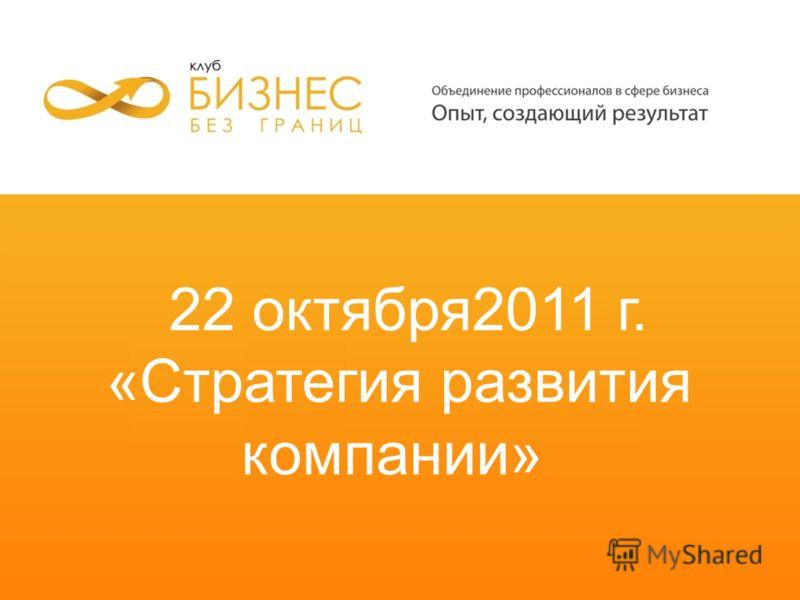 22 октября2011 г. «Стратегия развития компании»