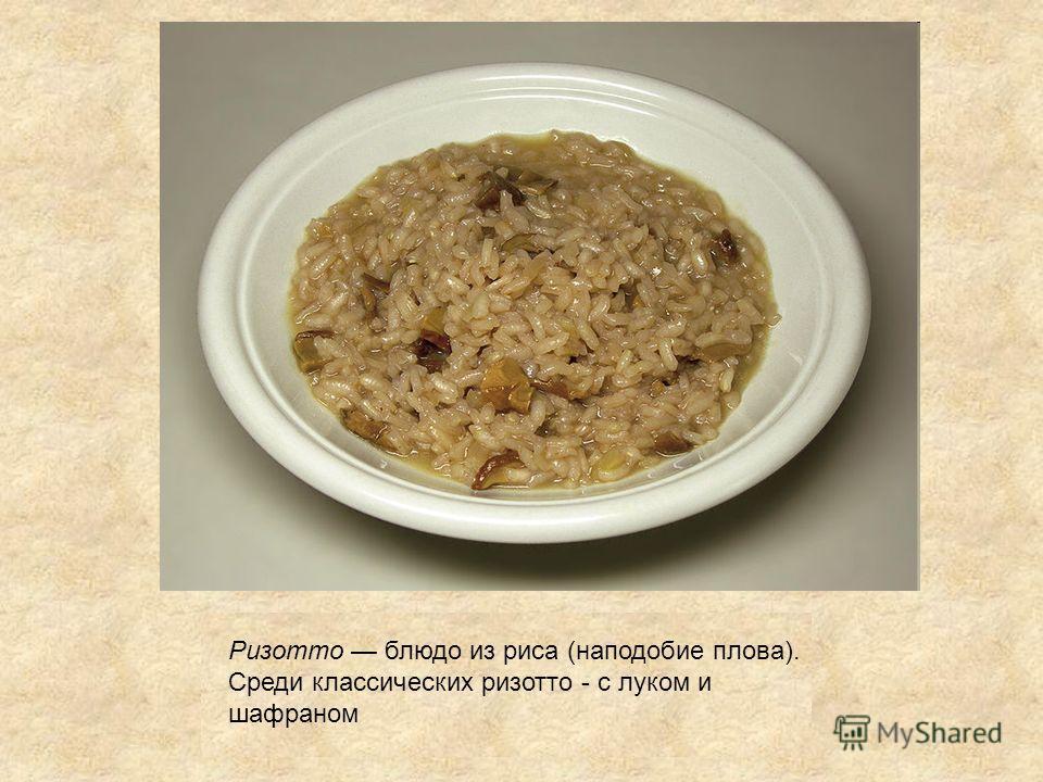 Ризотто блюдо из риса (наподобие плова). Среди классических ризотто - с луком и шафраном