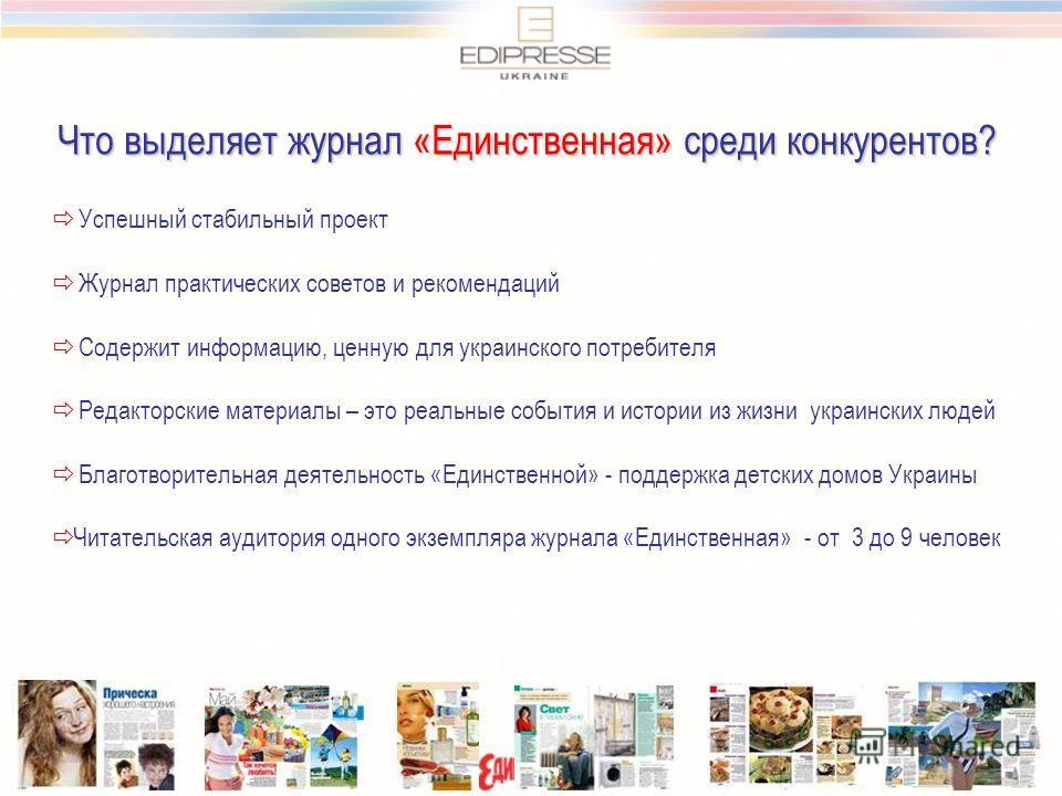 Что выделяет журнал «Единственная» среди конкурентов? Успешный стабильный проект Журнал практических советов и рекомендаций Содержит информацию, ценную для украинского потребителя Редакторские материалы – это реальные события и истории из жизни украи