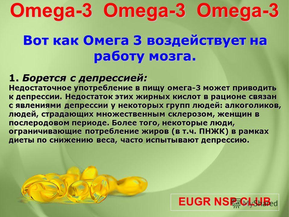 EUGR NSP CLUB Omega-3 Omega-3 Omega-3 Вот как Омега 3 воздействует на работу мозга. Вот как Омега 3 воздействует на работу мозга. 1. Борется с депрессией: Недостаточное употребление в пищу омега-3 может приводить к депрессии. Недостаток этих жирных к