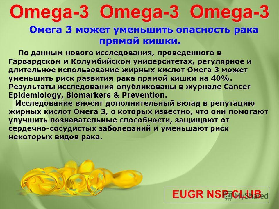 EUGR NSP CLUB Omega-3 Omega-3 Omega-3 Омега 3 может уменьшить опасность рака прямой кишки. По данным нового исследования, проведенного в Гарвардском и Колумбийском университетах, регулярное и длительное использование жирных кислот Омега 3 может умень