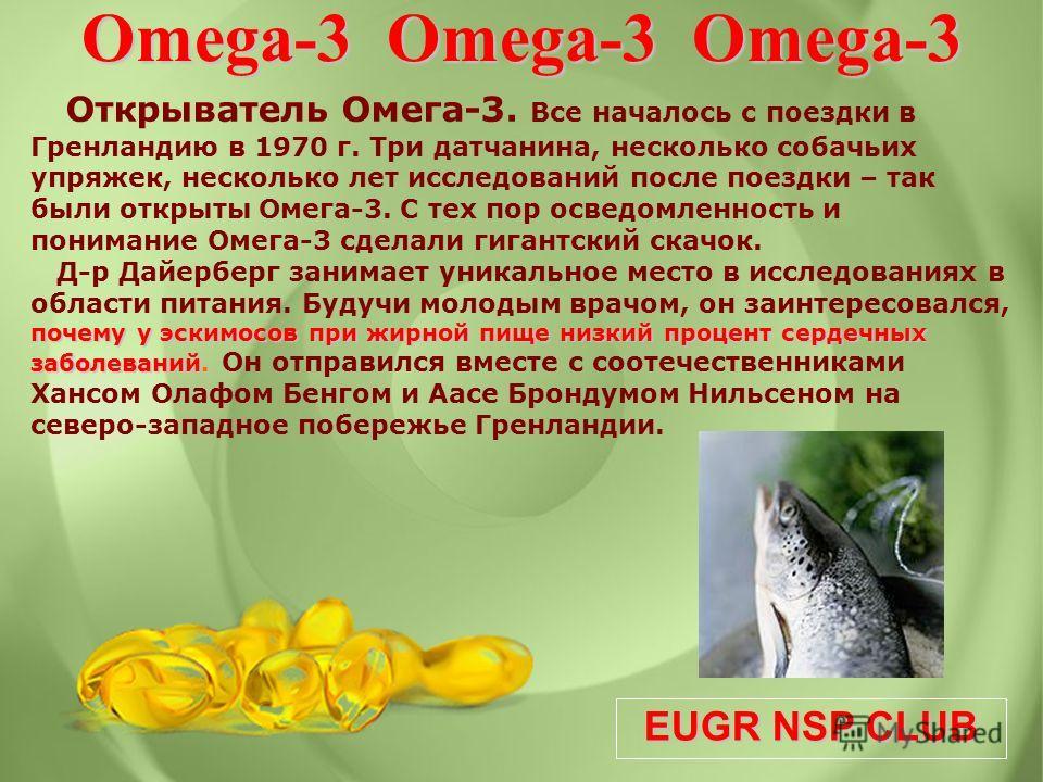 EUGR NSP CLUB Открыватель Омега-3. Все началось с поездки в Гренландию в 1970 г. Три датчанина, несколько собачьих упряжек, несколько лет исследований после поездки – так были открыты Омега-3. С тех пор осведомленность и понимание Омега-3 сделали гиг