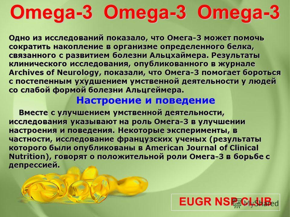 EUGR NSP CLUB Omega-3 Omega-3 Omega-3 Одно из исследований показало, что Омега-3 может помочь сократить накопление в организме определенного белка, связанного с развитием болезни Альцхаймера. Результаты клинического исследования, опубликованного в жу