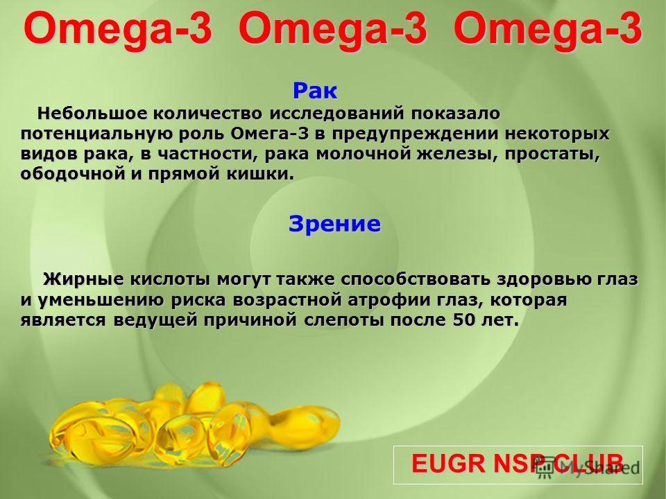 EUGR NSP CLUB Omega-3 Omega-3 Omega-3 Рак Небольшое количество исследований показало потенциальную роль Омега-3 в предупреждении некоторых видов рака, в частности, рака молочной железы, простаты, ободочной и прямой кишки. Рак Небольшое количество исс