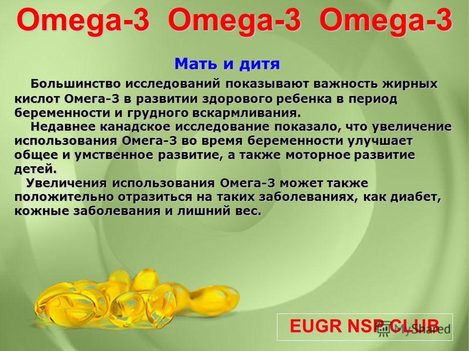 EUGR NSP CLUB Omega-3 Omega-3 Omega-3 Мать и дитя Мать и дитя Большинство исследований показывают важность жирных кислот Омега-3 в развитии здорового ребенка в период беременности и грудного вскармливания. Недавнее канадское исследование показало, чт