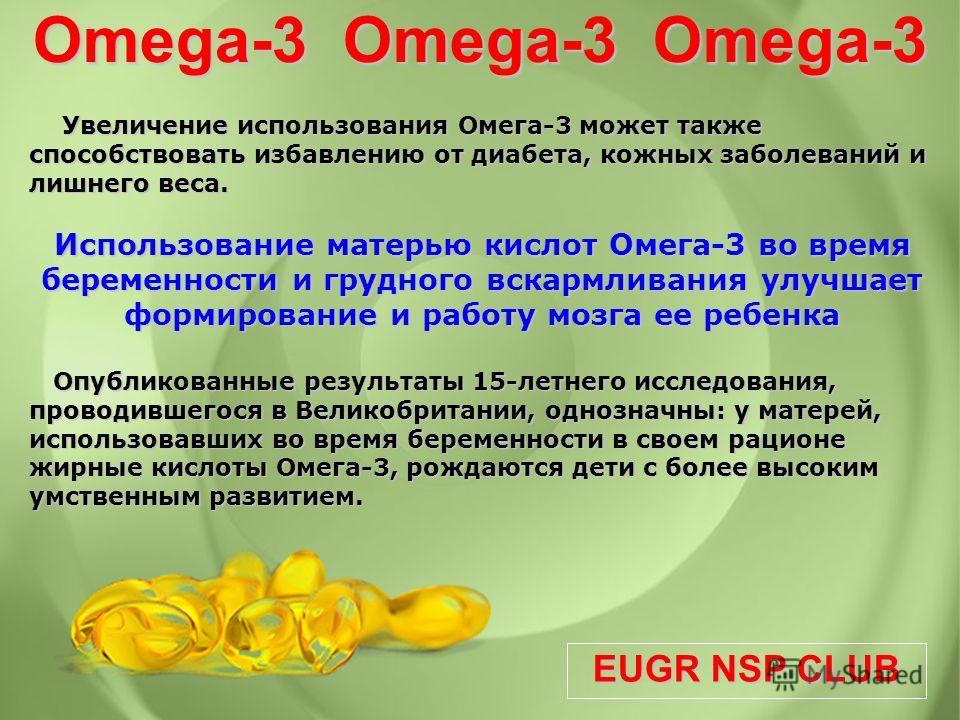 EUGR NSP CLUB Omega-3 Omega-3 Omega-3 Увеличение использования Омега-3 может также способствовать избавлению от диабета, кожных заболеваний и лишнего веса. Увеличение использования Омега-3 может также способствовать избавлению от диабета, кожных забо
