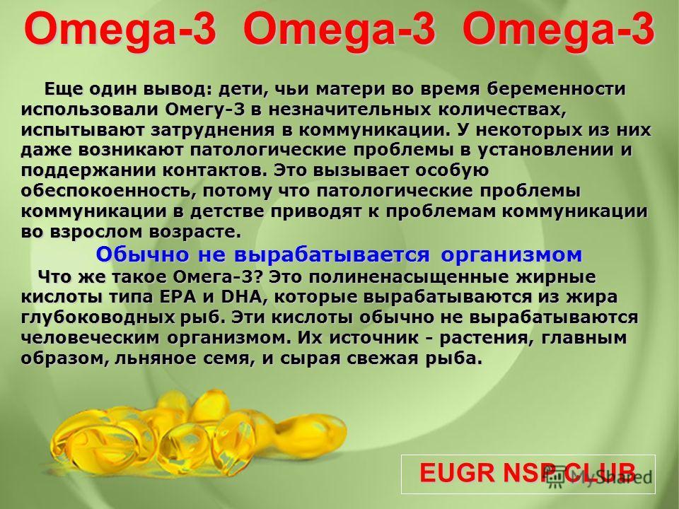 EUGR NSP CLUB Omega-3 Omega-3 Omega-3 Еще один вывод: дети, чьи матери во время беременности использовали Омегу-3 в незначительных количествах, испытывают затруднения в коммуникации. У некоторых из них даже возникают патологические проблемы в установ