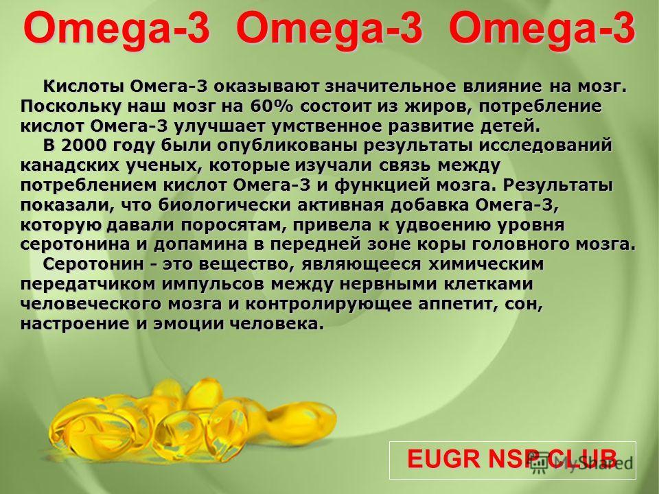 EUGR NSP CLUB Omega-3 Omega-3 Omega-3 Кислоты Омега-3 оказывают значительное влияние на мозг. Поскольку наш мозг на 60% состоит из жиров, потребление кислот Омега-3 улучшает умственное развитие детей. В 2000 году были опубликованы результаты исследов