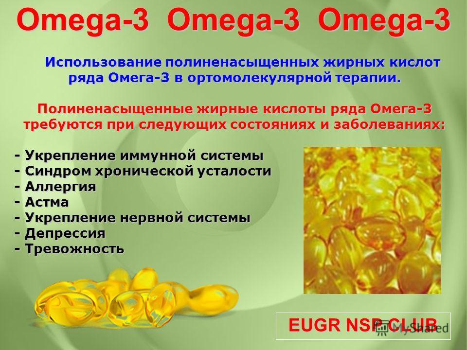 EUGR NSP CLUB Использование полиненасыщенных жирных кислот ряда Омега-3 в ортомолекулярной терапии. Использование полиненасыщенных жирных кислот ряда Омега-3 в ортомолекулярной терапии. Полиненасыщенные жирные кислоты ряда Омега-3 требуются при следу