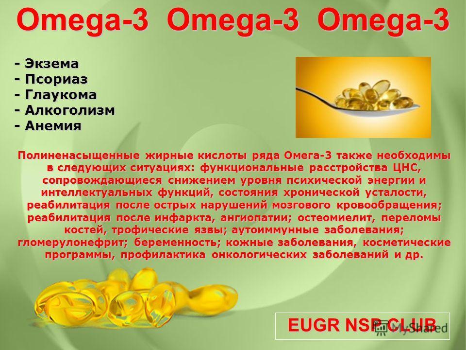 EUGR NSP CLUB - Экзема - Псориаз - Глаукома - Алкоголизм - Анемия Полиненасыщенные жирные кислоты ряда Омега-3 также необходимы в следующих ситуациях: функциональные расстройства ЦНС, сопровождающиеся снижением уровня психической энергии и интеллекту