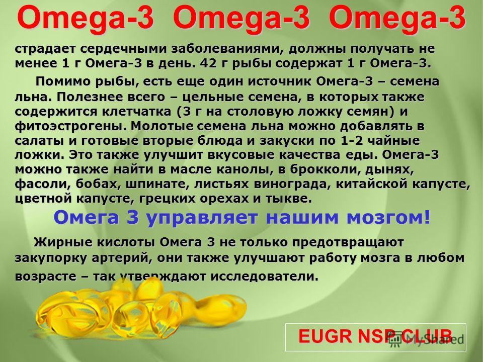 EUGR NSP CLUB Omega-3 Omega-3 Omega-3 страдает сердечными заболеваниями, должны получать не менее 1 г Омега-3 в день. 42 г рыбы содержат 1 г Омега-3. Помимо рыбы, есть еще один источник Омега-3 – семена льна. Полезнее всего – цельные семена, в которы