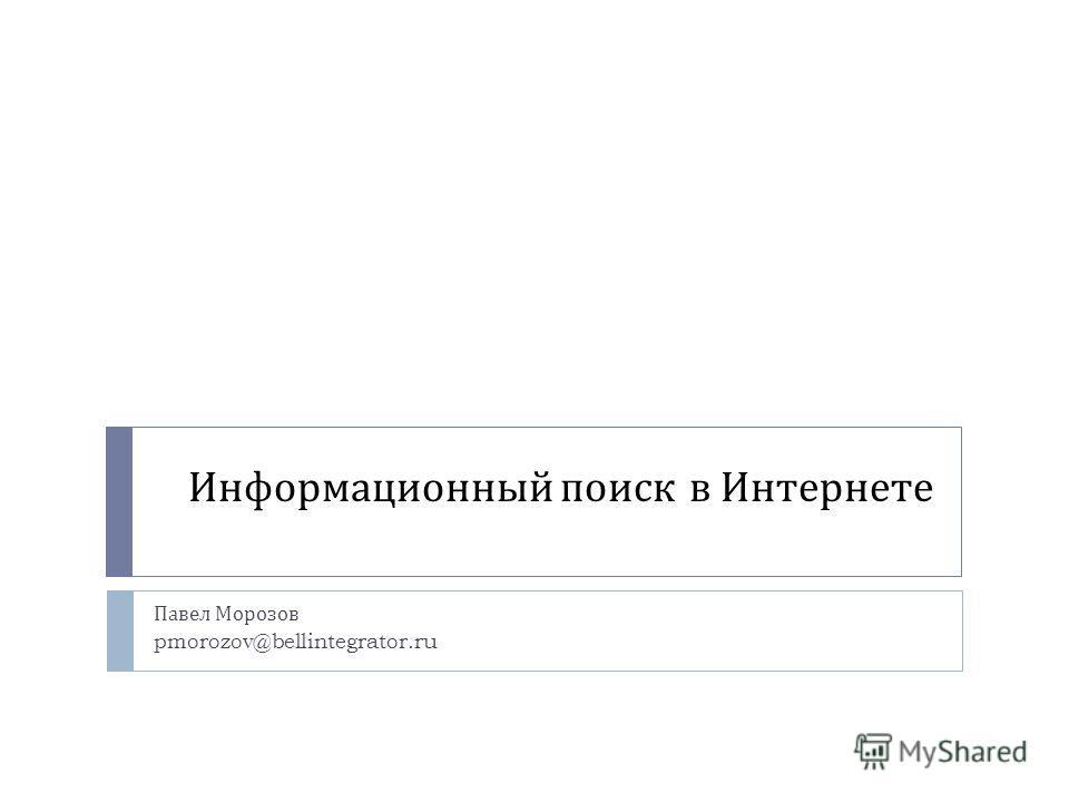 Информационный поиск в Интернете Павел Морозов pmorozov@bellintegrator.ru
