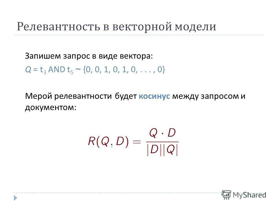 Релевантность в векторной модели Запишем запрос в виде вектора : Q = t 3 AND t 5 ~ {0, 0, 1, 0, 1, 0,..., 0} Мерой релевантности будет косинус между запросом и документом :