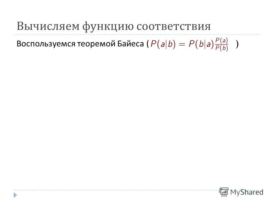 Вычисляем функцию соответствия Воспользуемся теоремой Байеса ( )