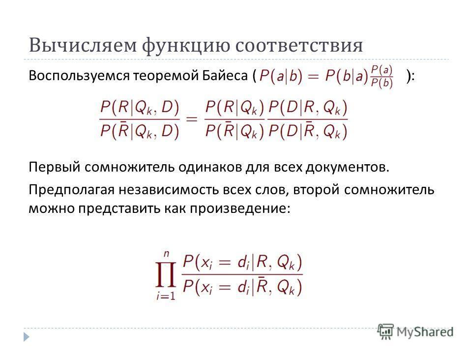 Вычисляем функцию соответствия Воспользуемся теоремой Байеса ( ): Первый сомножитель одинаков для всех документов. Предполагая независимость всех слов, второй сомножитель можно представить как произведение :