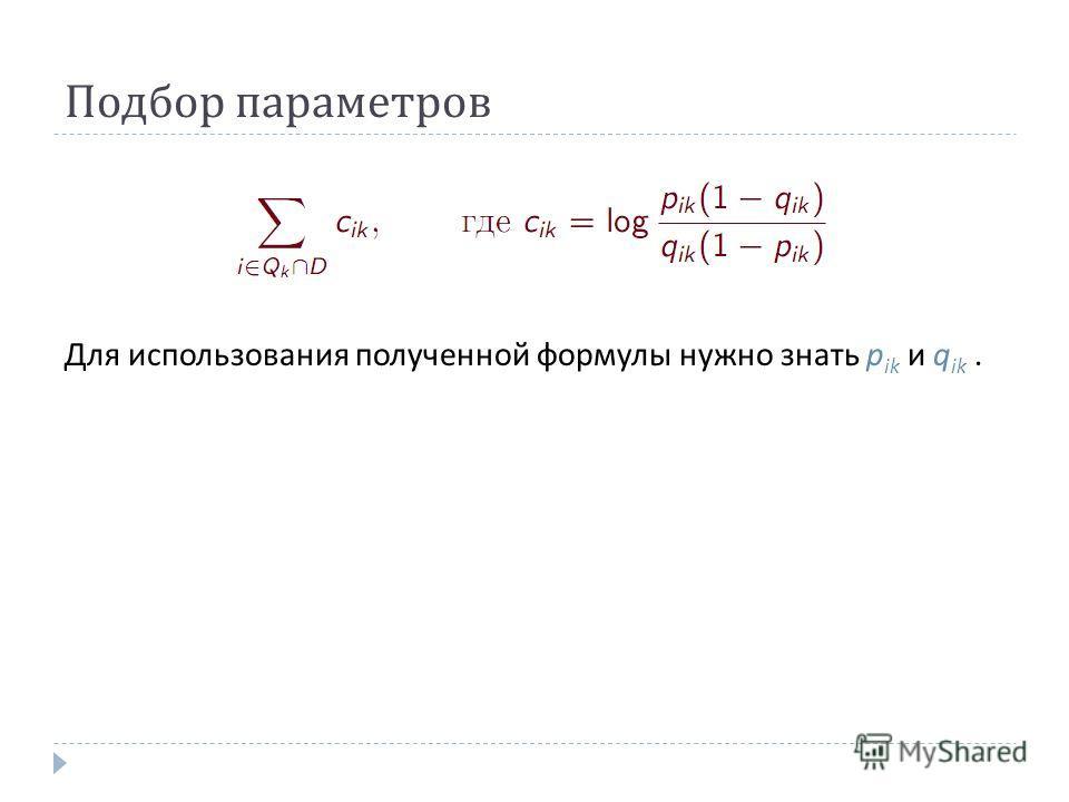 Подбор параметров Для использования полученной формулы нужно знать p ik и q ik.