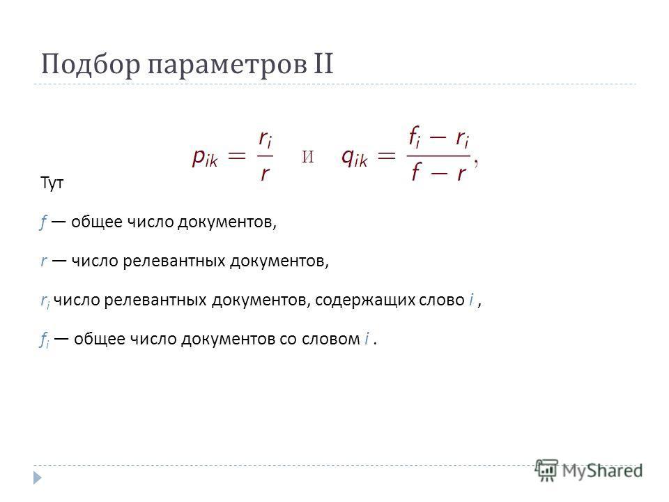 Подбор параметров II Тут f общее число документов, r число релевантных документов, r i число релевантных документов, содержащих слово i, f i общее число документов со словом i.