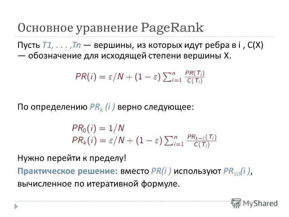 Основное уравнение PageRank Пусть T1,...,Tn вершины, из которых идут ребра в i, C(X) обозначение для исходящей степени вершины X. По определению PR k (i ) верно следующее : Нужно перейти к пределу ! Практическое решение : вместо PR(i ) используют PR