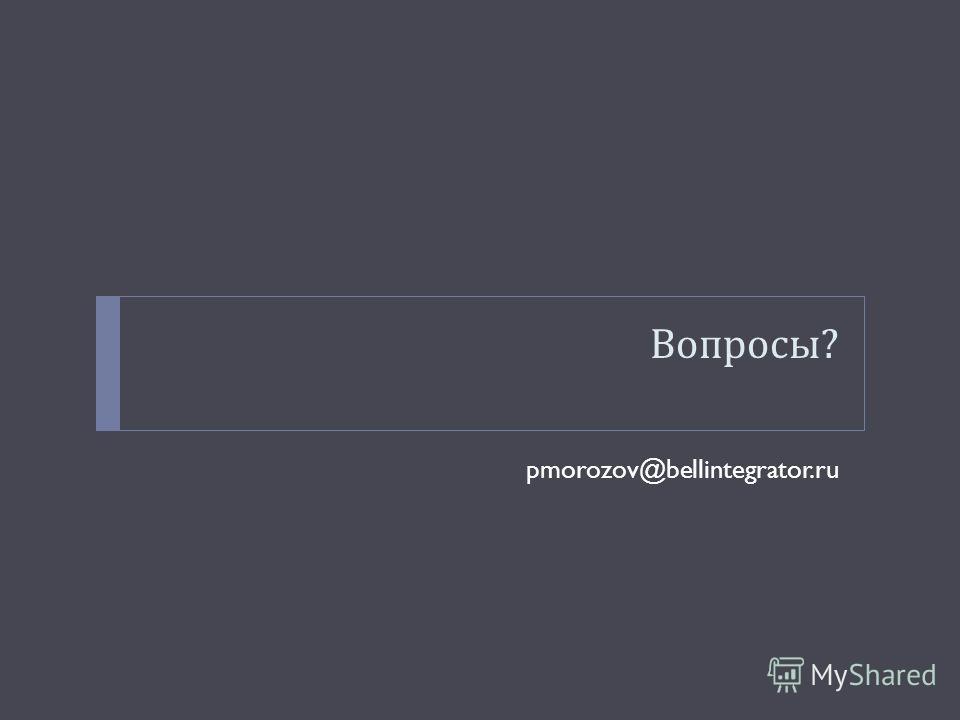 Вопросы ? pmorozov@bellintegrator.ru