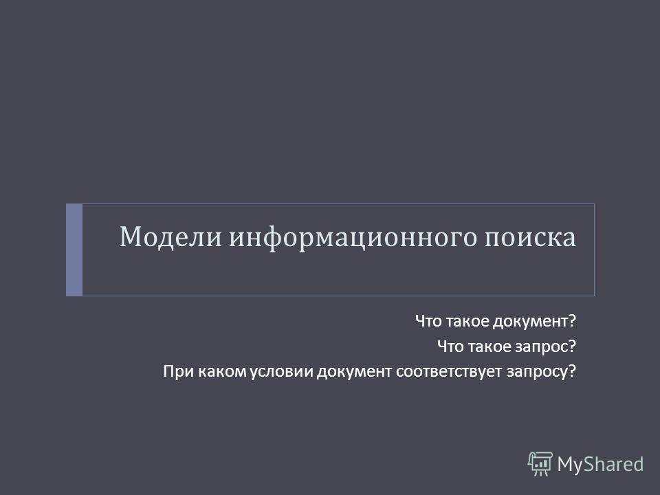 Модели информационного поиска Что такое документ ? Что такое запрос ? При каком условии документ соответствует запросу ?