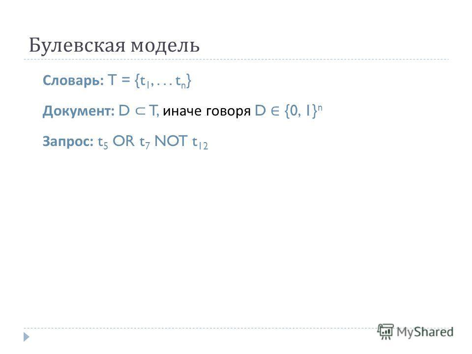 Булевская модель Словарь : T = {t 1,... t n } Документ : D T, иначе говоря D {0, 1} n Запрос : t 5 OR t 7 NOT t 12