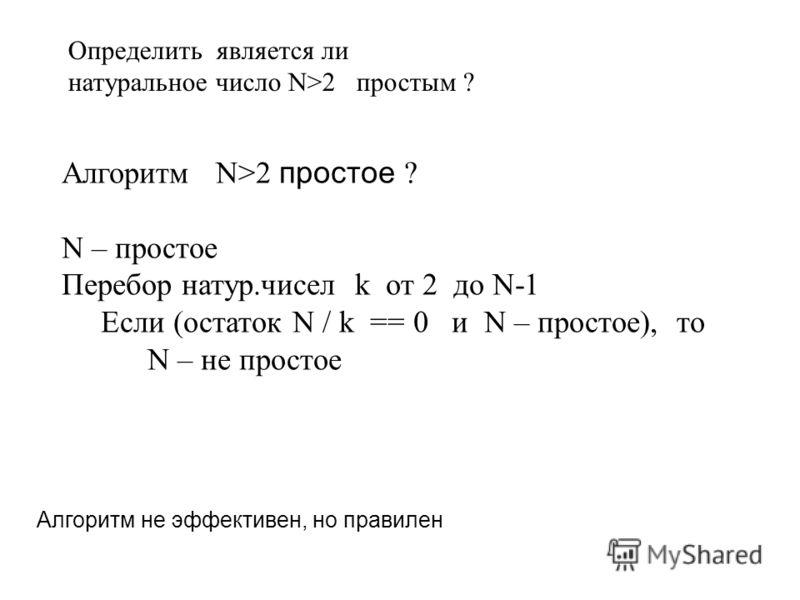 Алгоритм N>2 простое ? N – простое Перебор натур.чисел k от 2 до N-1 Если (остаток N / k == 0 и N – простое), то N – не простое Определить является ли натуральное число N>2 простым ? Алгоритм не эффективен, но правилен