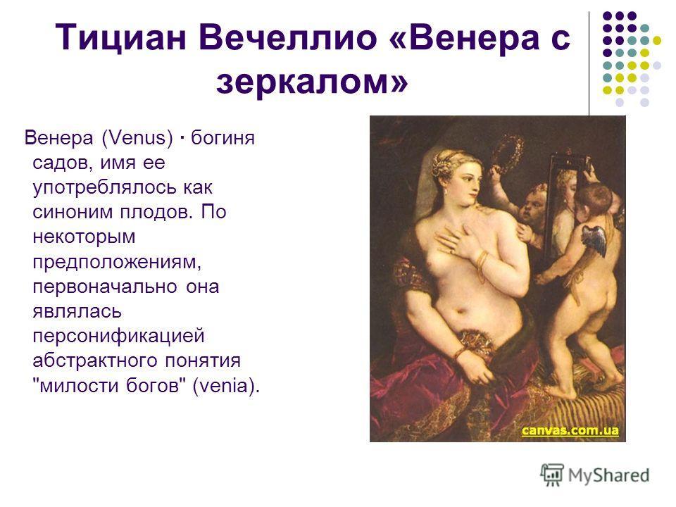 Тициан Вечеллио «Венера с зеркалом» Венера (Venus) · богиня садов, имя ее употреблялось как синоним плодов. По некоторым предположениям, первоначально она являлась персонификацией абстрактного понятия милости богов (venia).