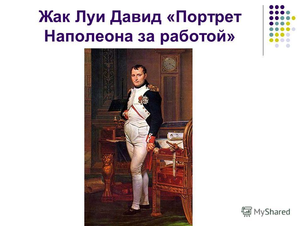Жак Луи Давид «Портрет Наполеона за работой»