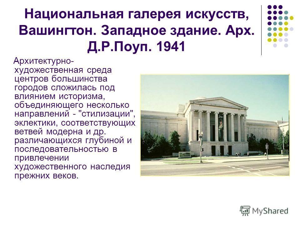 Национальная галерея искусств, Вашингтон. Западное здание. Арх. Д.Р.Поуп. 1941 Архитектурно- художественная среда центров большинства городов сложилась под влиянием историзма, объединяющего несколько направлений -