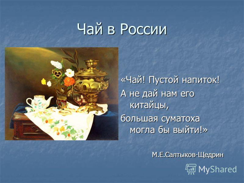 Чай в России «Чай! Пустой напиток! А не дай нам его китайцы, большая суматоха могла бы выйти!» М.Е.Салтыков-Щедрин