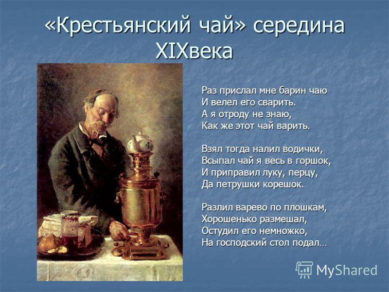 «Крестьянский чай» середина XIXвека Раз прислал мне барин чаю И велел его сварить. А я отроду не знаю, Как же этот чай варить. Взял тогда налил водички, Всыпал чай я весь в горшок, И приправил луку, перцу, Да петрушки корешок. Разлил варево по плошка