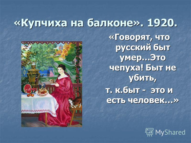 «Купчиха на балконе». 1920. «Говорят, что русский быт умер…Это чепуха! Быт не убить, т. к.быт - это и есть человек…»